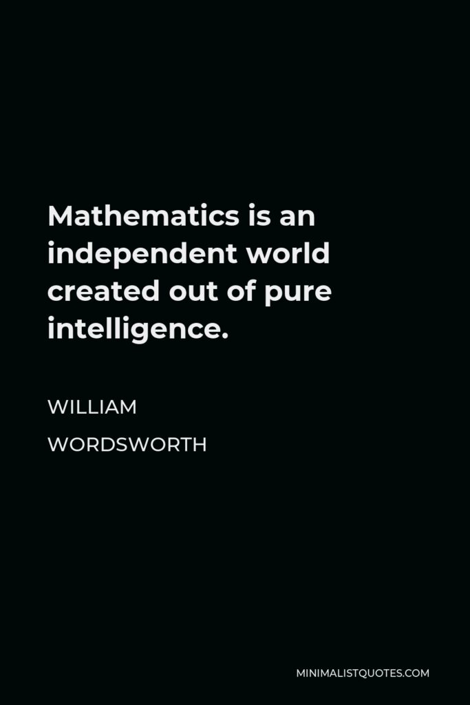 William Wordsworth Quote - Mathematics is an independent world created out of pure intelligence.