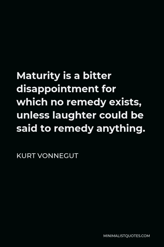 Kurt Vonnegut Quote - Maturity is a bitter disappointment for which no remedy exists, unless laughter could be said to remedy anything.