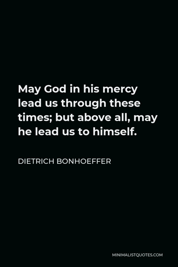 Dietrich Bonhoeffer Quote - May God in his mercy lead us through these times; but above all, may he lead us to himself.