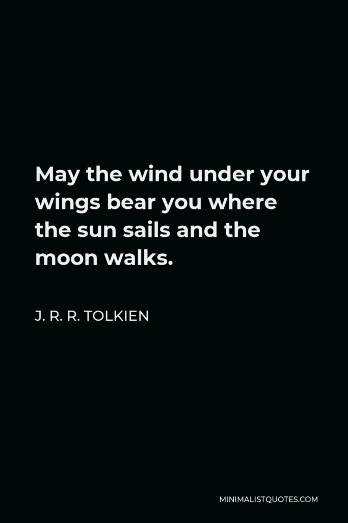 J. R. R. Tolkien Quote - May the wind under your wings bear you where the sun sails and the moon walks.
