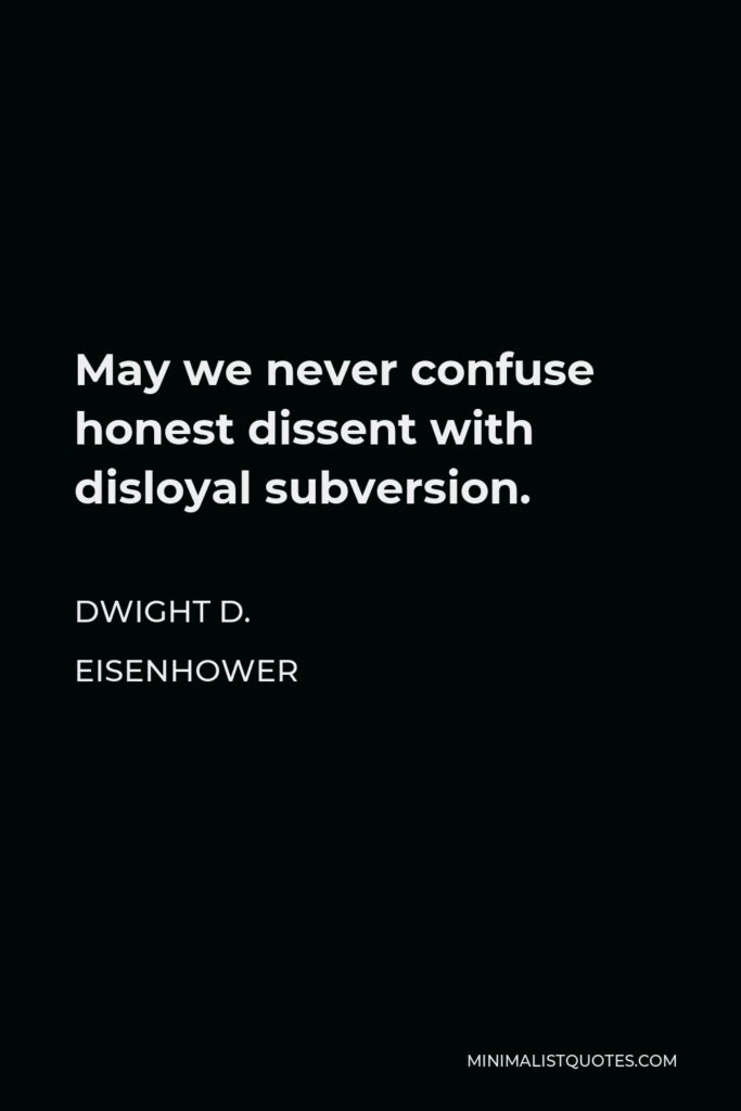 Dwight D. Eisenhower Quote - May we never confuse honest dissent with disloyal subversion.