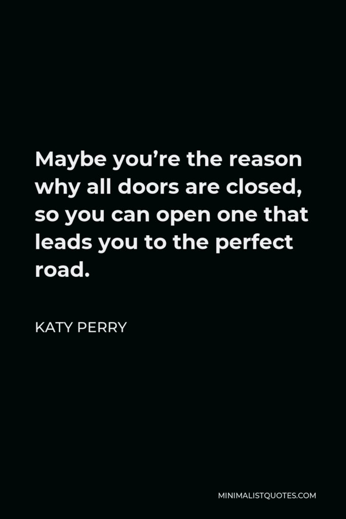 Katy Perry Quote - Maybe you're the reason why all doors are closed, so you can open one that leads you to the perfect road.