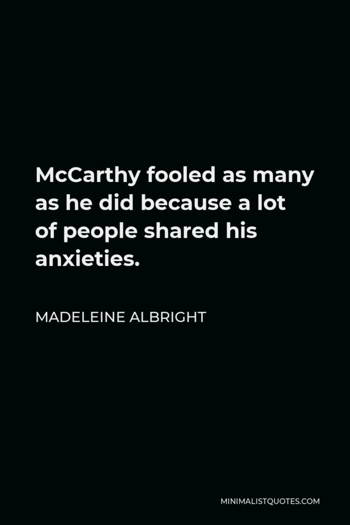 Madeleine Albright Quote - McCarthy fooled as many as he did because a lot of people shared his anxieties.