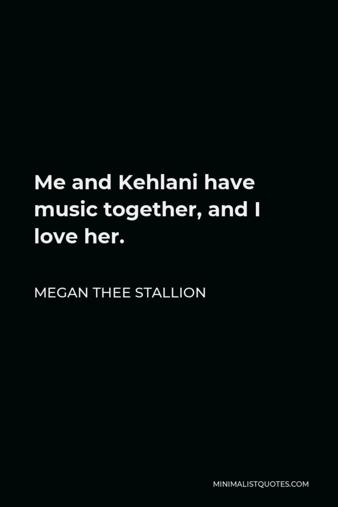 Megan Thee Stallion Quote - Me and Kehlani have music together, and I love her.