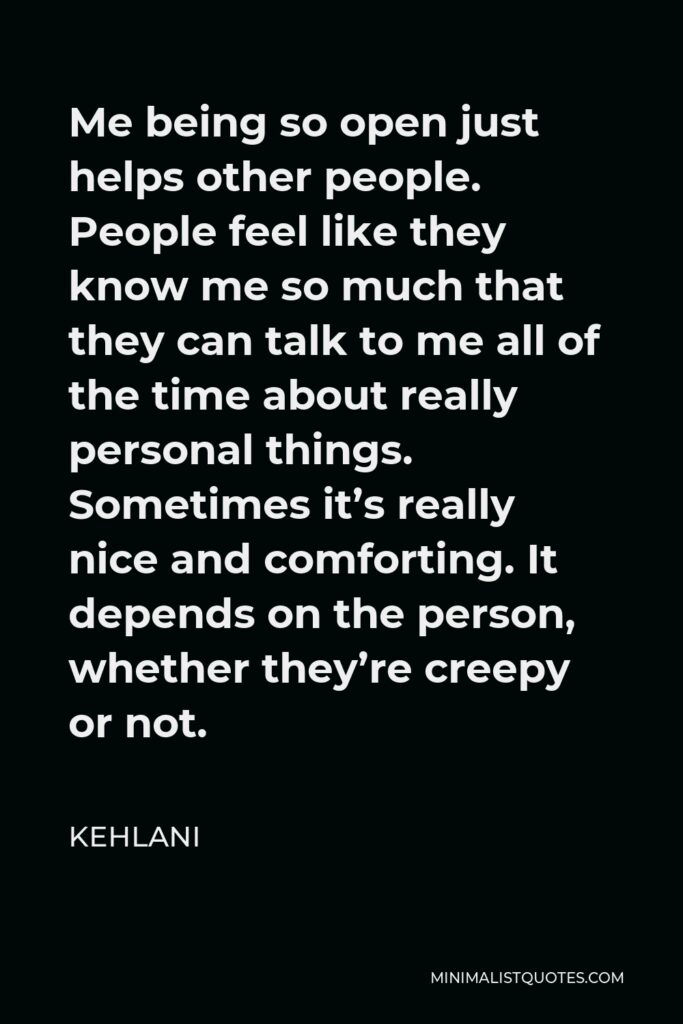 Kehlani Quote - Me being so open just helps other people. People feel like they know me so much that they can talk to me all of the time about really personal things. Sometimes it's really nice and comforting. It depends on the person, whether they're creepy or not.