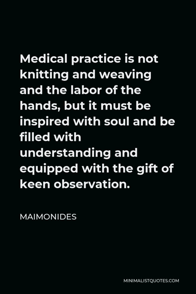Maimonides Quote - Medical practice is not knitting and weaving and the labor of the hands, but it must be inspired with soul and be filled with understanding and equipped with the gift of keen observation.