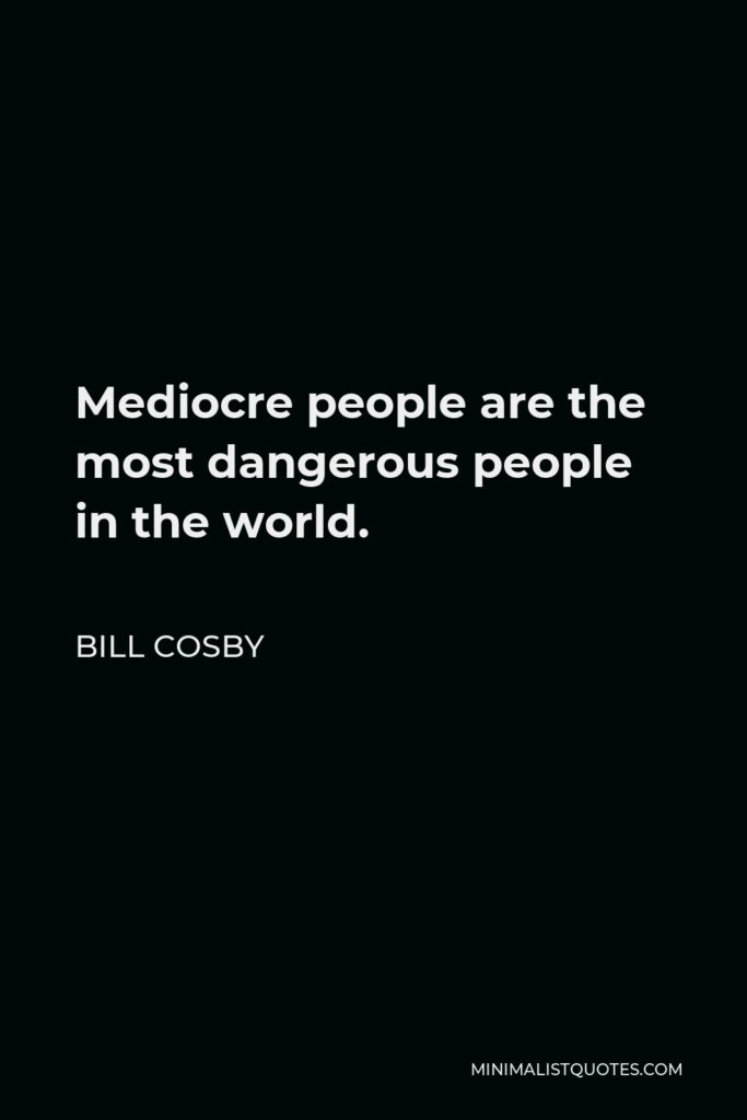 Bill Cosby Quote - Mediocre people are the most dangerous people in the world.