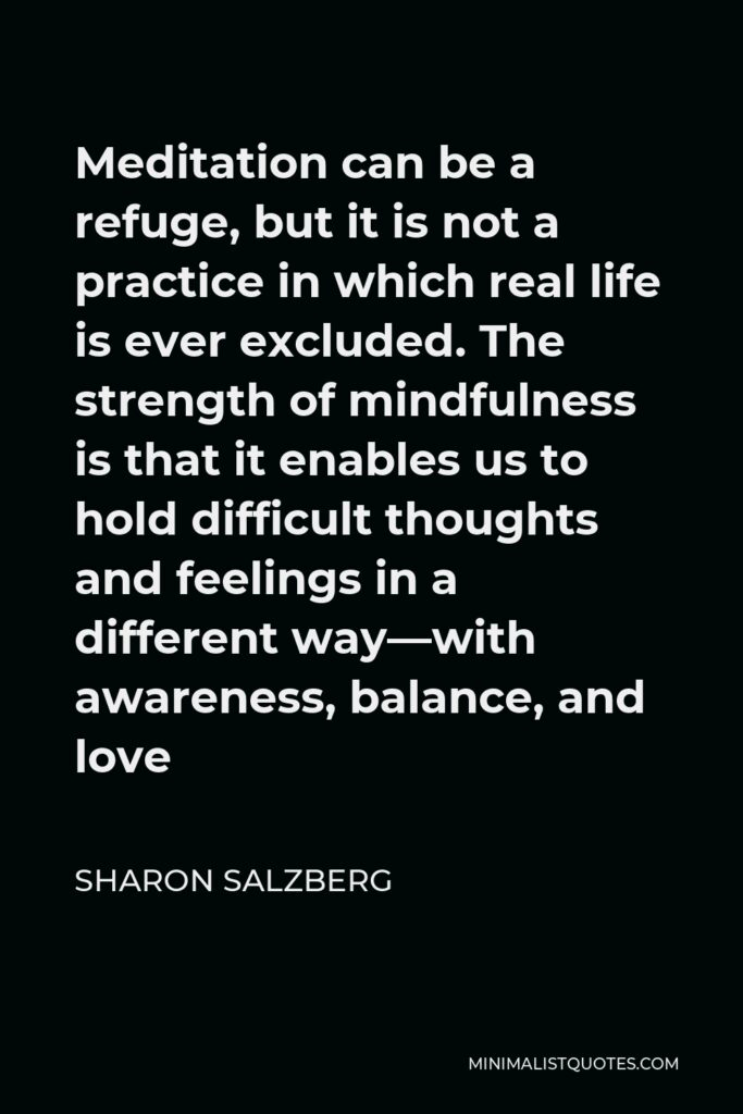 Sharon Salzberg Quote - Meditation can be a refuge, but it is not a practice in which real life is ever excluded. The strength of mindfulness is that it enables us to hold difficult thoughts and feelings in a different way—with awareness, balance, and love