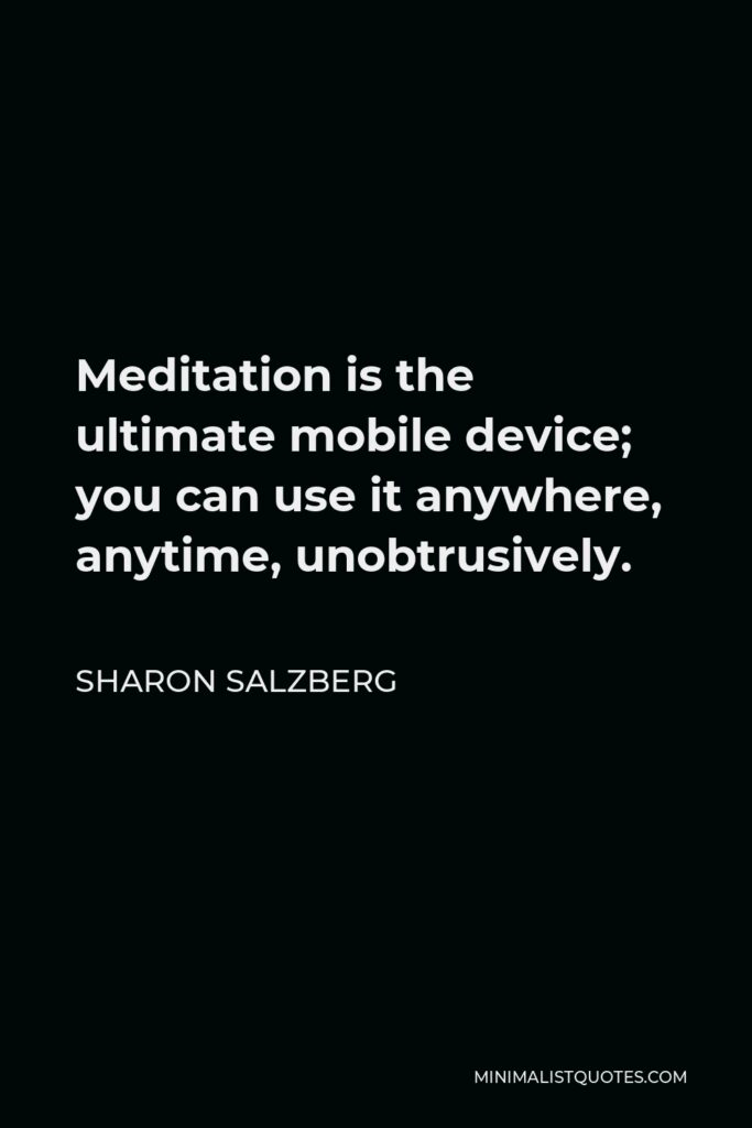 Sharon Salzberg Quote - Meditation is the ultimate mobile device; you can use it anywhere, anytime, unobtrusively.