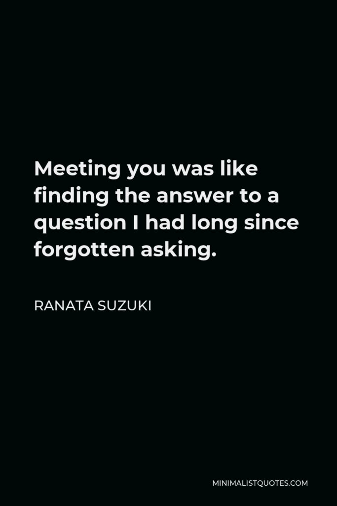 Ranata Suzuki Quote - Meeting you was like finding the answer to a question I had long since forgotten asking.