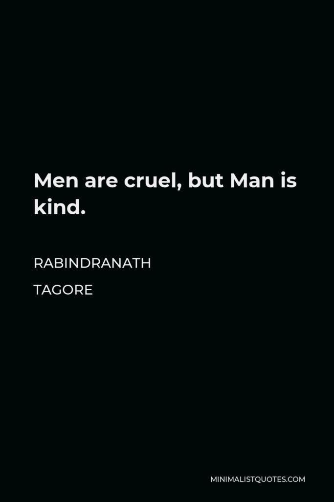 Rabindranath Tagore Quote - Men are cruel, but Man is kind.