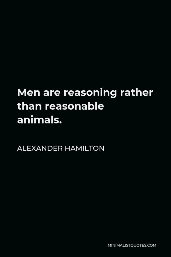 Alexander Hamilton Quote - Men are reasoning rather than reasonable animals.