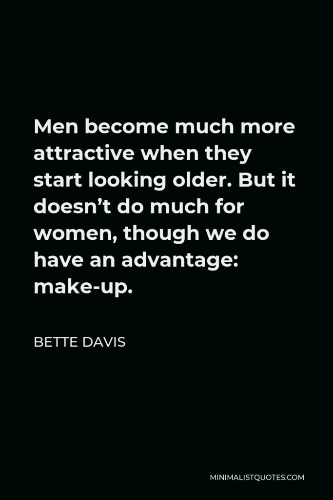Bette Davis Quote - Men become much more attractive when they start looking older. But it doesn't do much for women, though we do have an advantage: make-up.