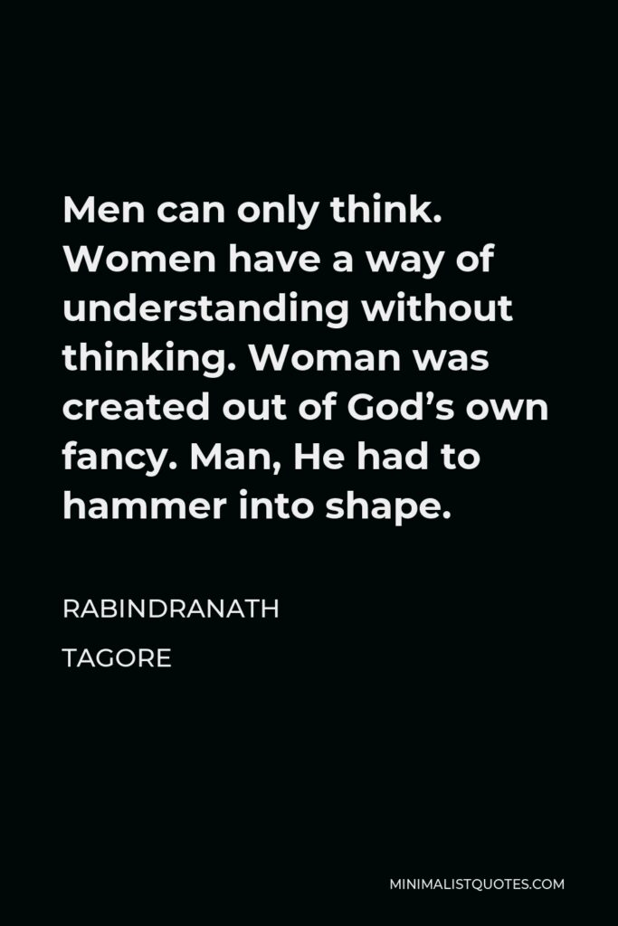 Rabindranath Tagore Quote - Men can only think. Women have a way of understanding without thinking. Woman was created out of God's own fancy. Man, He had to hammer into shape.