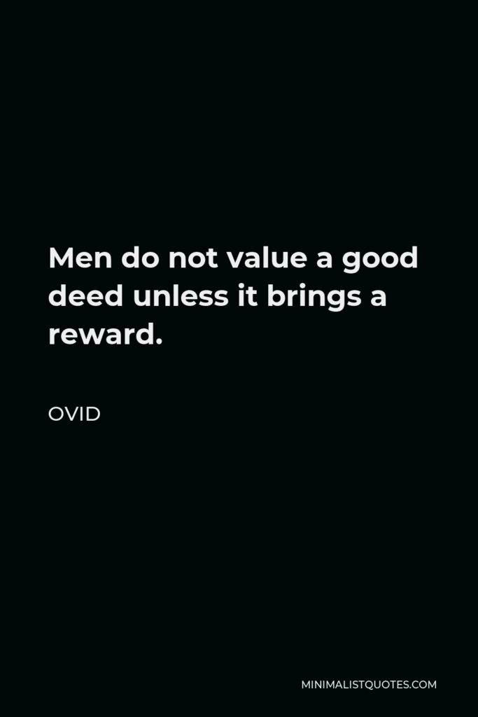 Ovid Quote - Men do not value a good deed unless it brings a reward.
