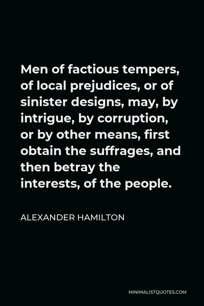 Alexander Hamilton Quote - Men of factious tempers, of local prejudices, or of sinister designs, may, by intrigue, by corruption, or by other means, first obtain the suffrages, and then betray the interests, of the people.