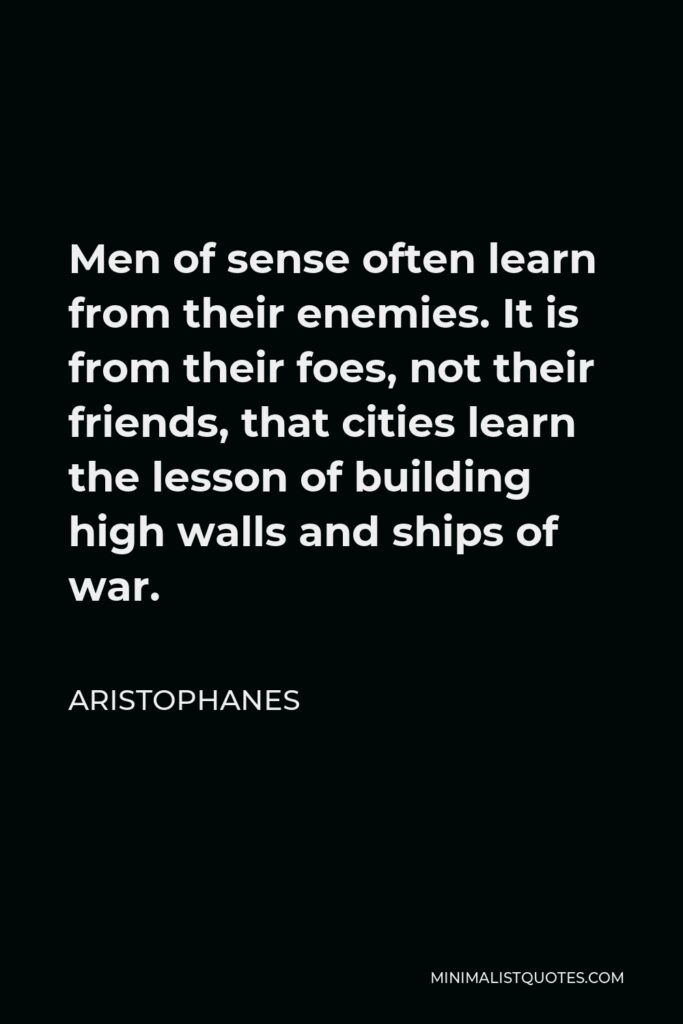 Aristophanes Quote - Men of sense often learn from their enemies. It is from their foes, not their friends, that cities learn the lesson of building high walls and ships of war.