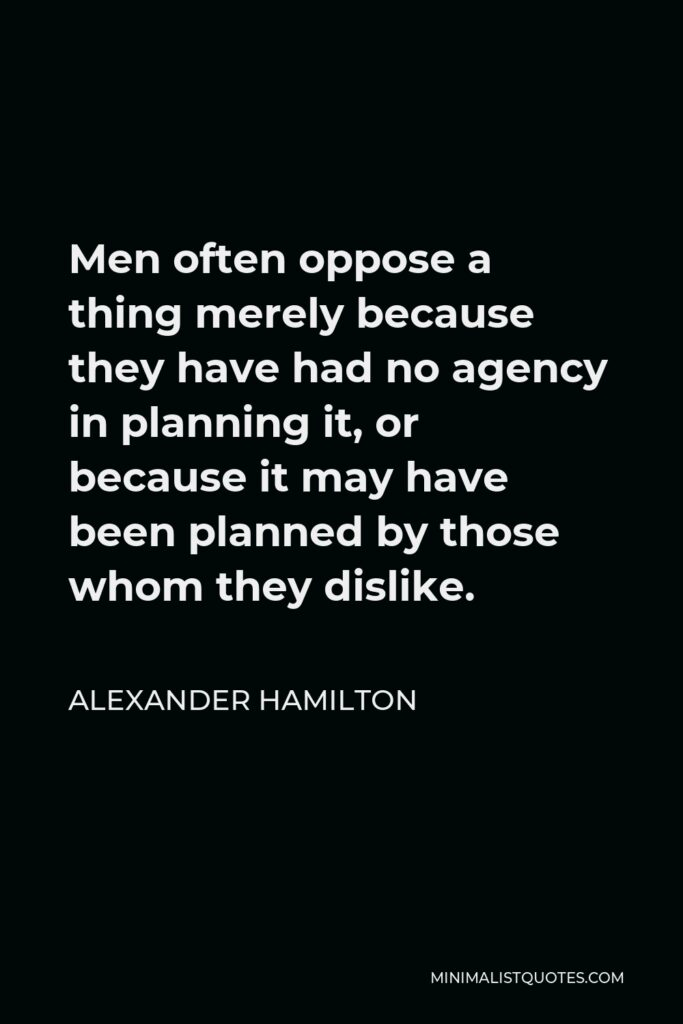Alexander Hamilton Quote - Men often oppose a thing merely because they have had no agency in planning it, or because it may have been planned by those whom they dislike.
