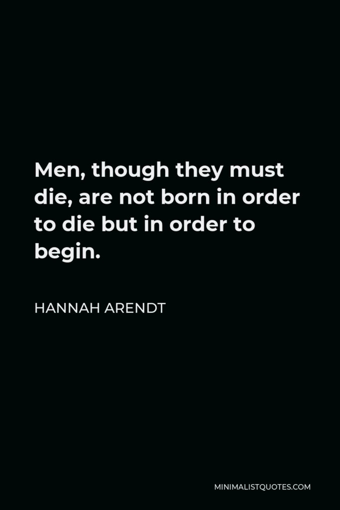 Hannah Arendt Quote - Men, though they must die, are not born in order to die but in order to begin.