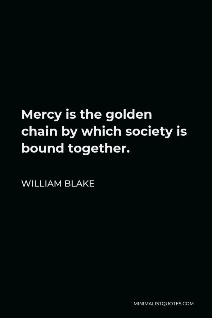 William Blake Quote - Mercy is the golden chain by which society is bound together.