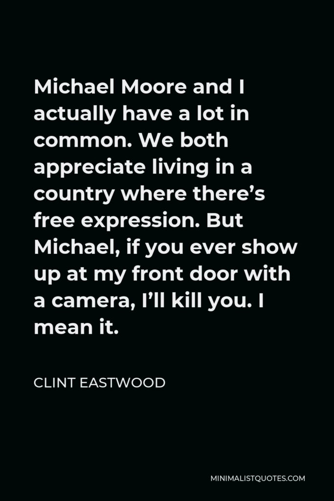 Clint Eastwood Quote - Michael Moore and I actually have a lot in common. We both appreciate living in a country where there's free expression. But Michael, if you ever show up at my front door with a camera, I'll kill you. I mean it.
