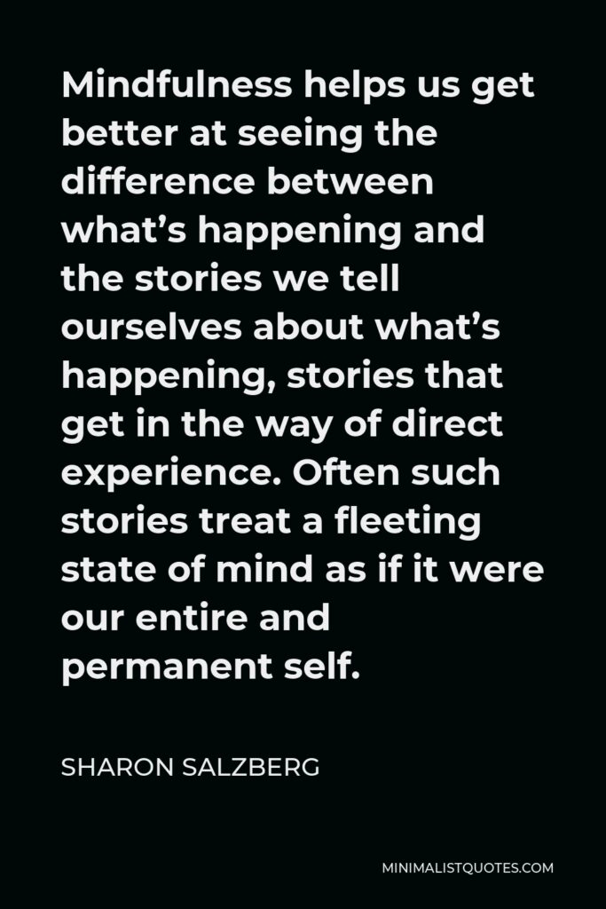 Sharon Salzberg Quote - Mindfulness helps us get better at seeing the difference between what's happening and the stories we tell ourselves about what's happening, stories that get in the way of direct experience. Often such stories treat a fleeting state of mind as if it were our entire and permanent self.