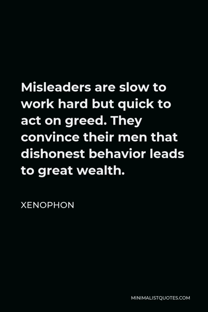 Xenophon Quote - Misleaders are slow to work hard but quick to act on greed. They convince their men that dishonest behavior leads to great wealth.
