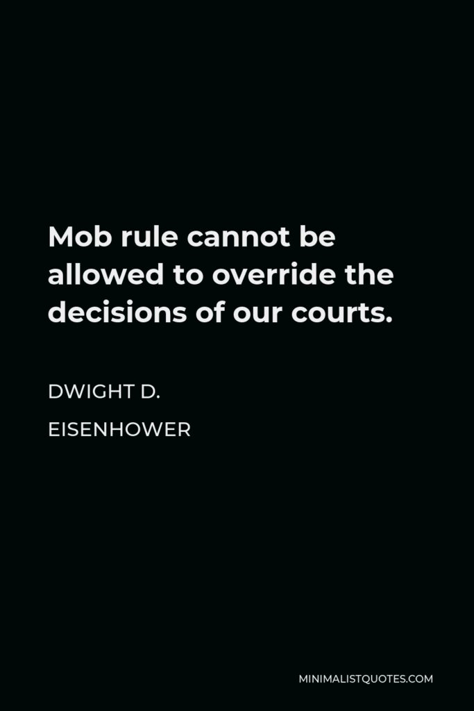 Dwight D. Eisenhower Quote - Mob rule cannot be allowed to override the decisions of our courts.