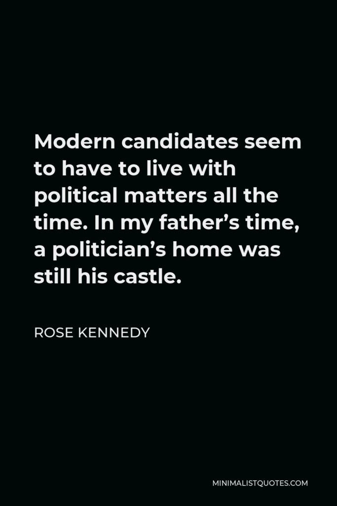 Rose Kennedy Quote - Modern candidates seem to have to live with political matters all the time. In my father's time, a politician's home was still his castle.