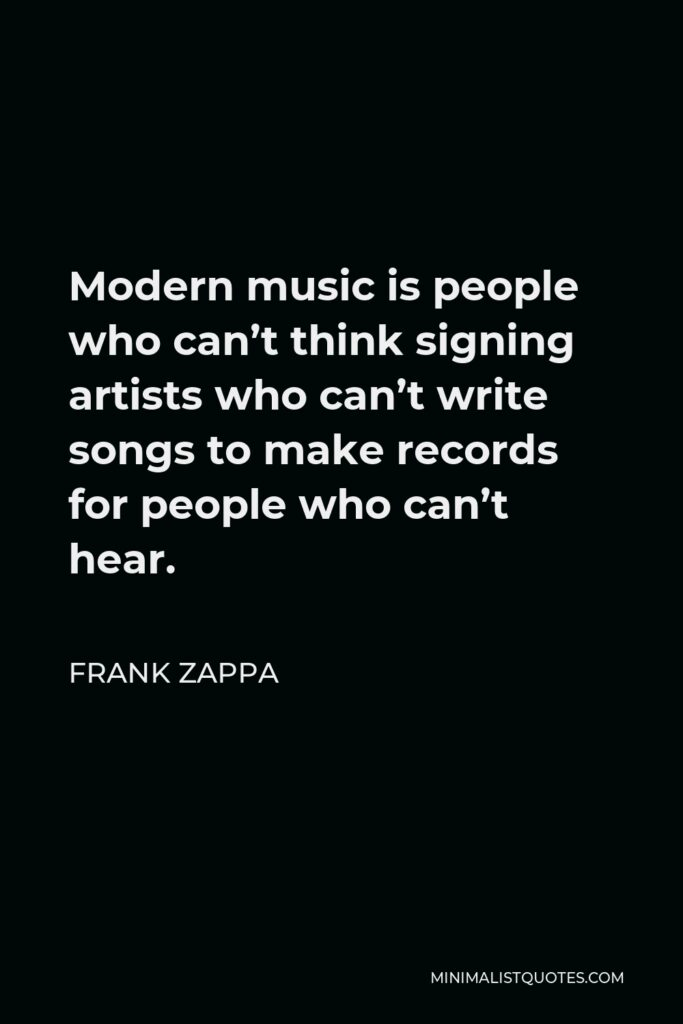 Frank Zappa Quote - Modern music is people who can't think signing artists who can't write songs to make records for people who can't hear.