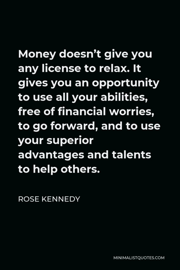 Rose Kennedy Quote - Money doesn't give you any license to relax. It gives you an opportunity to use all your abilities, free of financial worries, to go forward, and to use your superior advantages and talents to help others.
