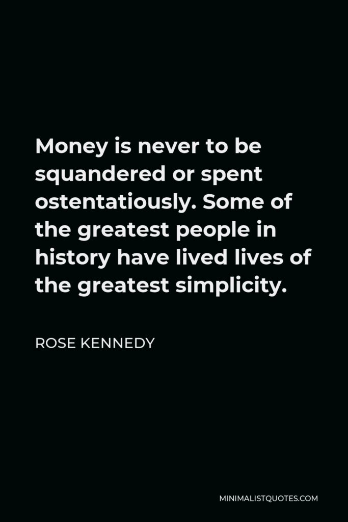 Rose Kennedy Quote - Money is never to be squandered or spent ostentatiously. Some of the greatest people in history have lived lives of the greatest simplicity.
