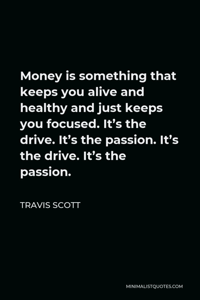 Travis Scott Quote - Money is something that keeps you alive and healthy and just keeps you focused. It's the drive. It's the passion. It's the drive. It's the passion.