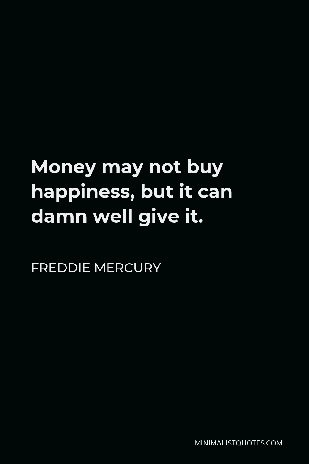 Freddie Mercury Quote - Money may not buy happiness, but it can damn well give it.