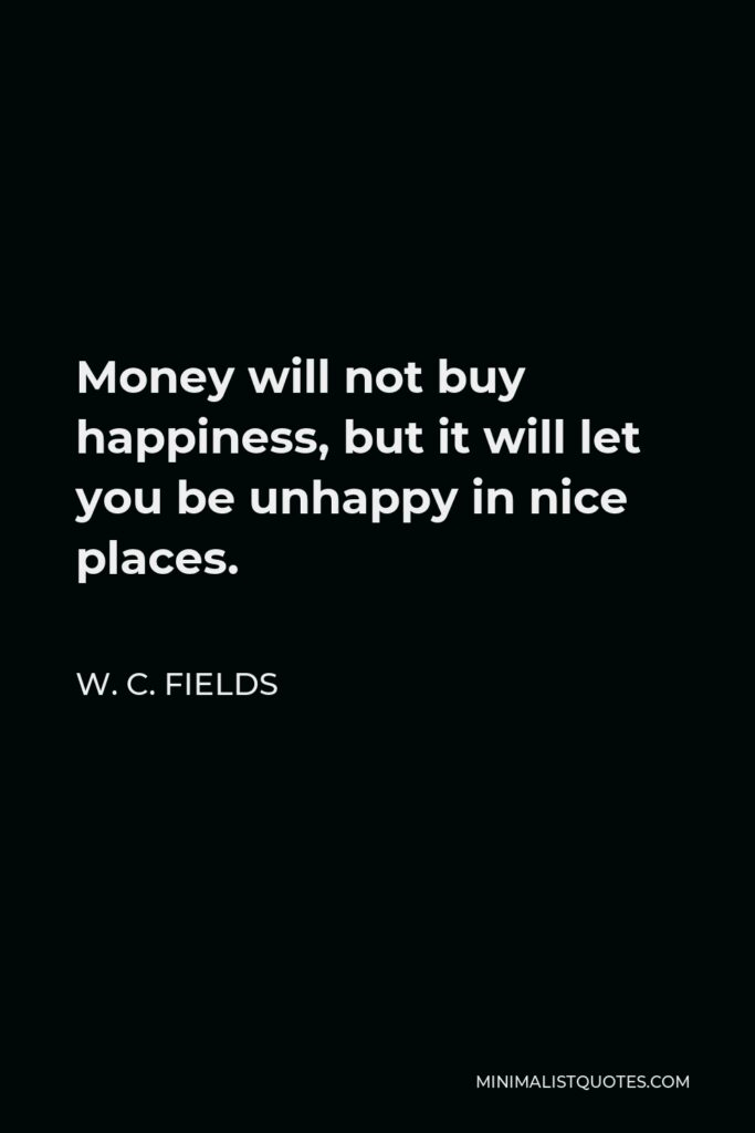 W. C. Fields Quote - Money will not buy happiness, but it will let you be unhappy in nice places.
