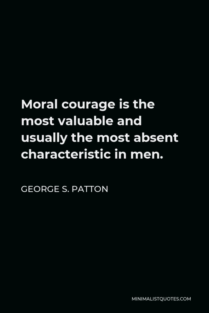 George S. Patton Quote - Moral courage is the most valuable and usually the most absent characteristic in men.