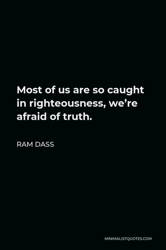 Ram Dass Quote - Most of us are so caught in righteousness, we're afraid of truth.