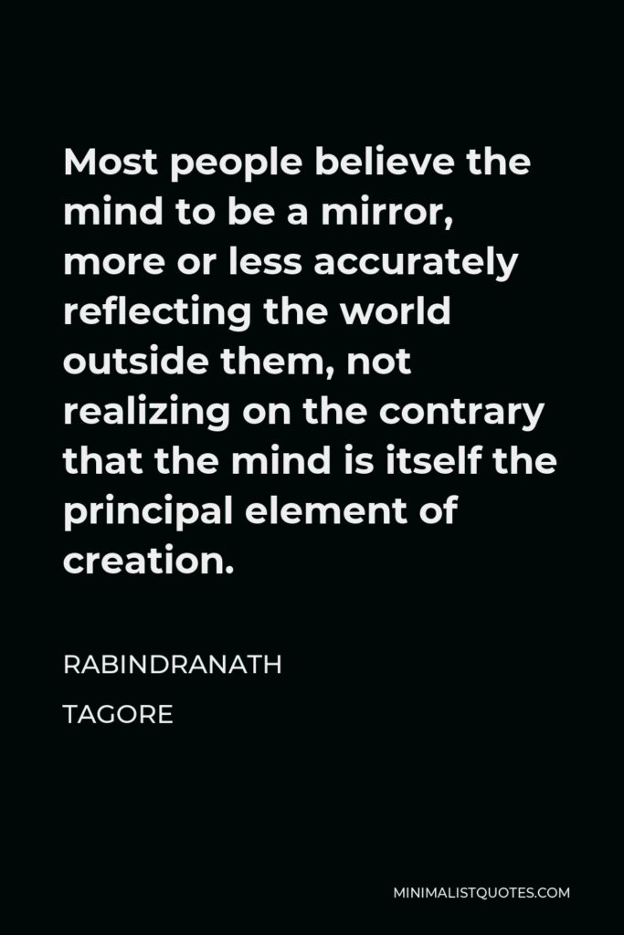 Rabindranath Tagore Quote - Most people believe the mind to be a mirror, more or less accurately reflecting the world outside them, not realizing on the contrary that the mind is itself the principal element of creation.