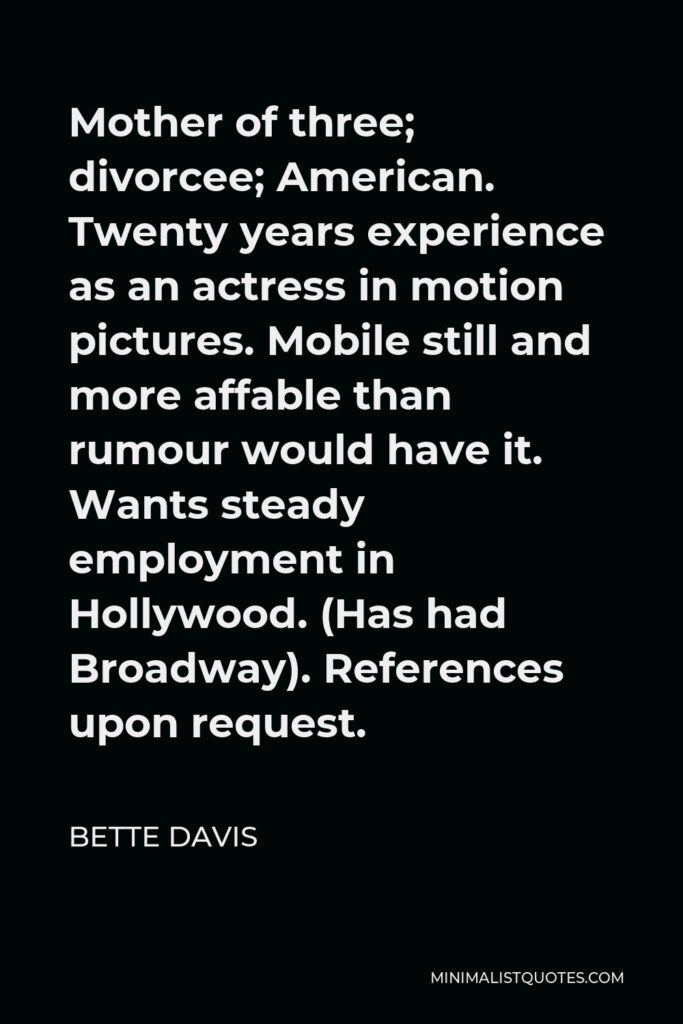 Bette Davis Quote - Mother of three; divorcee; American. Twenty years experience as an actress in motion pictures. Mobile still and more affable than rumour would have it. Wants steady employment in Hollywood. (Has had Broadway). References upon request.