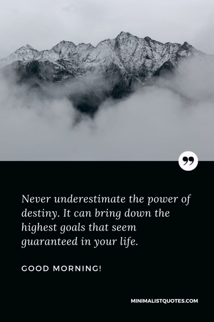 Motivational good morning wishes: Never underestimate the power of destiny. It can bring down the highest goals that seem guaranteed in your life. Good Morning!