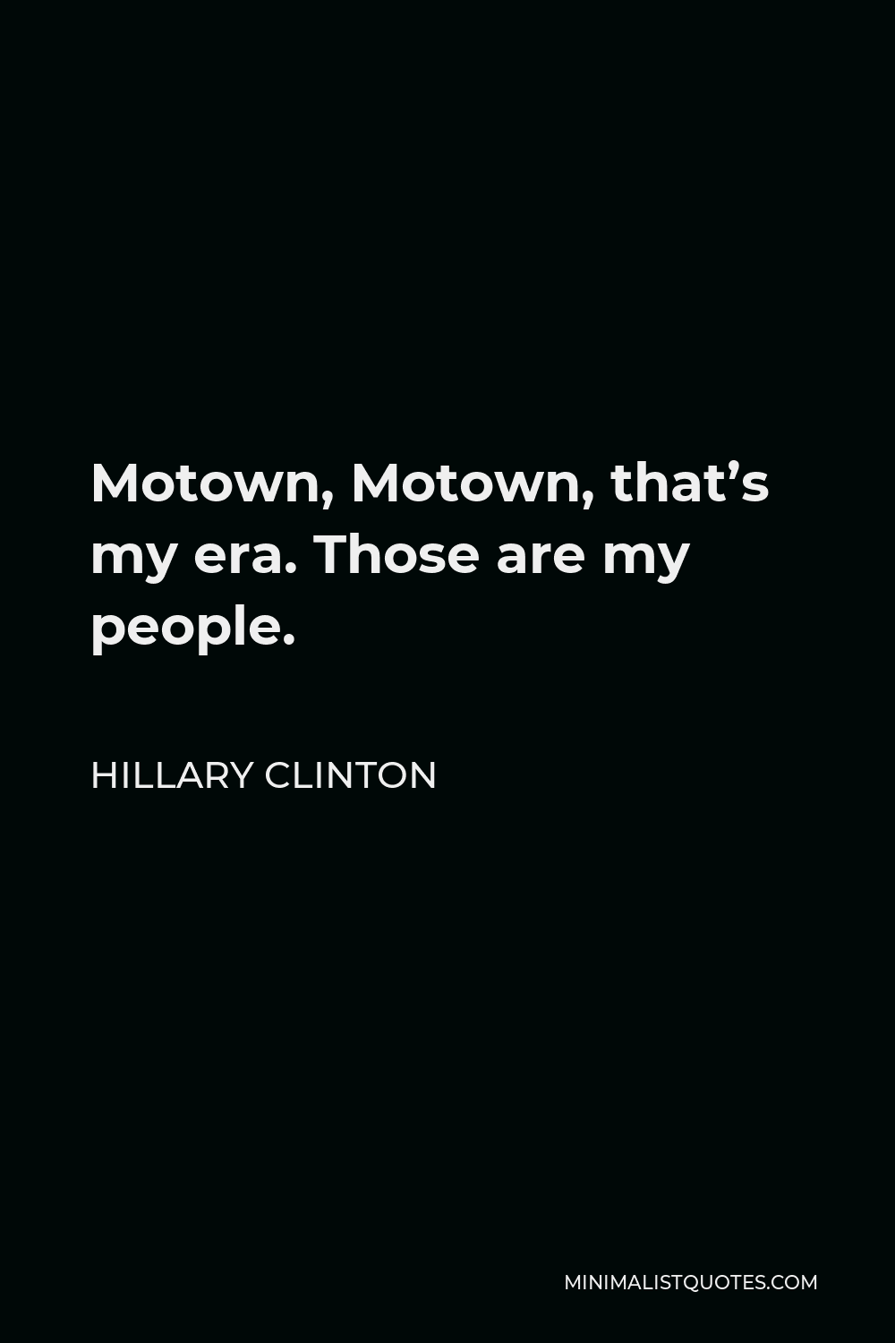 Hillary Clinton Quote - Motown, Motown, that's my era. Those are my people.