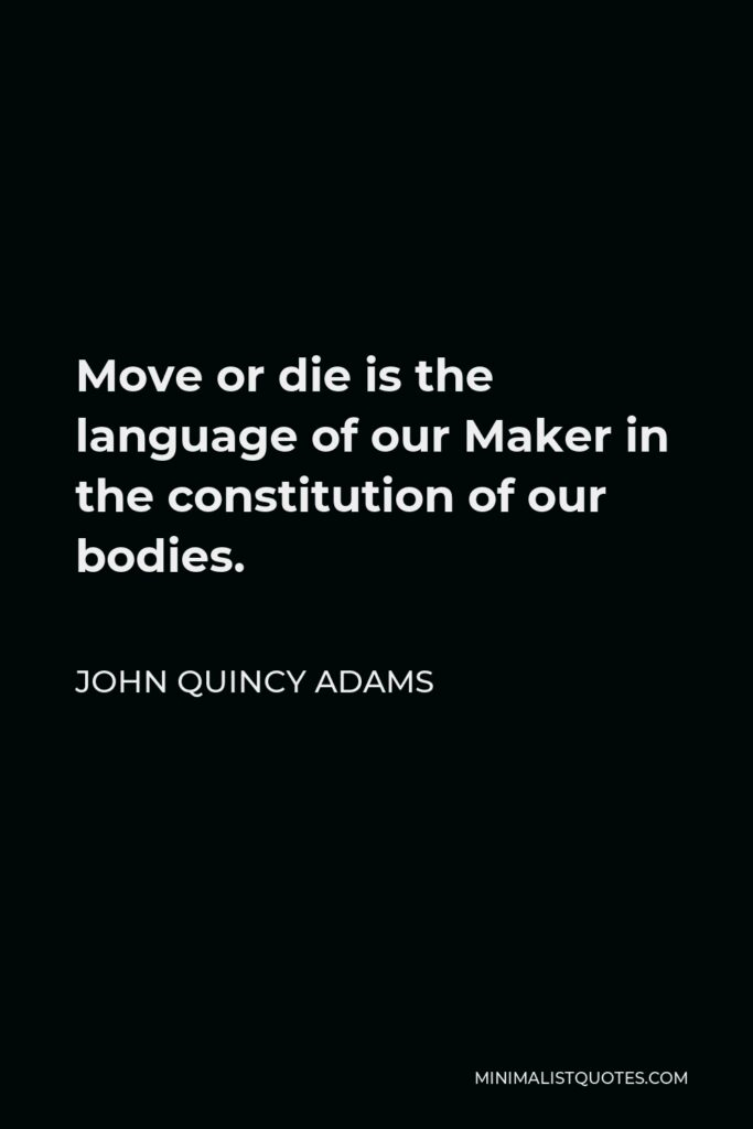 John Quincy Adams Quote - Move or die is the language of our Maker in the constitution of our bodies.