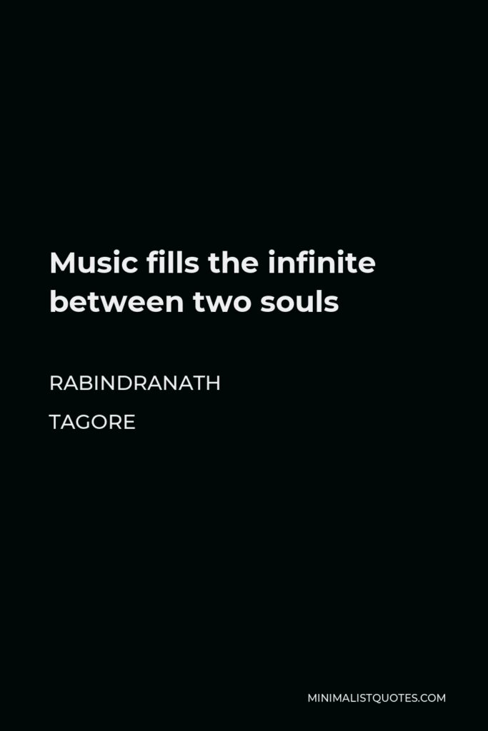 Rabindranath Tagore Quote - Music fills the infinite between two souls