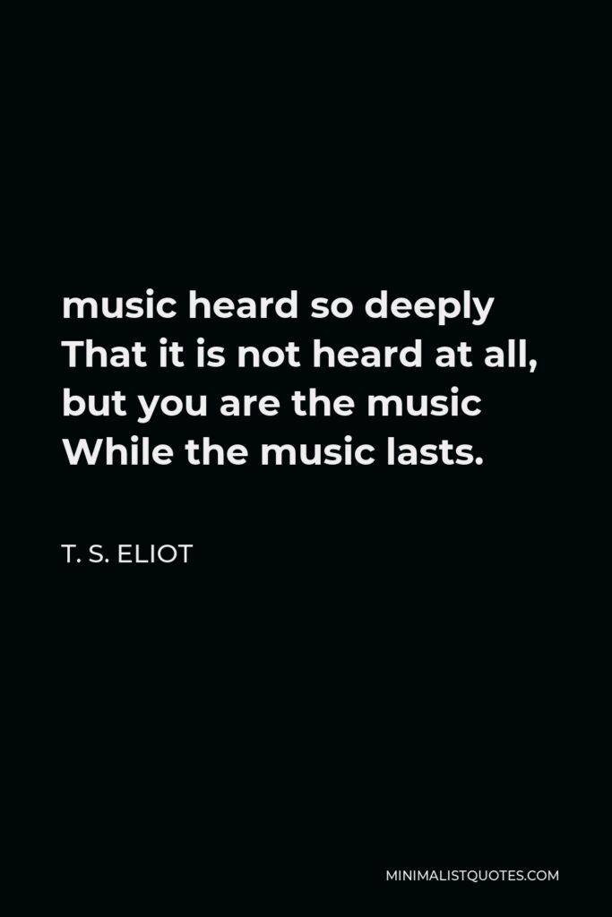 T. S. Eliot Quote - music heard so deeply That it is not heard at all, but you are the music While the music lasts.