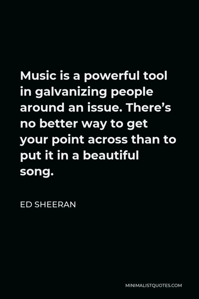 Ed Sheeran Quote - Music is a powerful tool in galvanizing people around an issue. There's no better way to get your point across than to put it in a beautiful song.
