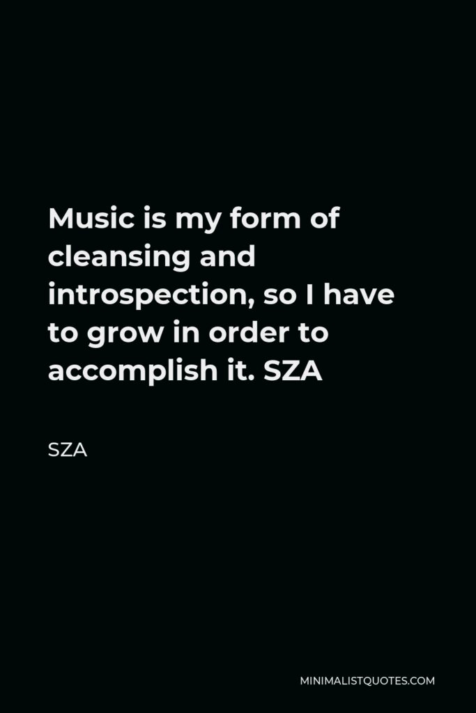 SZA Quote - Music is my form of cleansing and introspection, so I have to grow in order to accomplish it. SZA