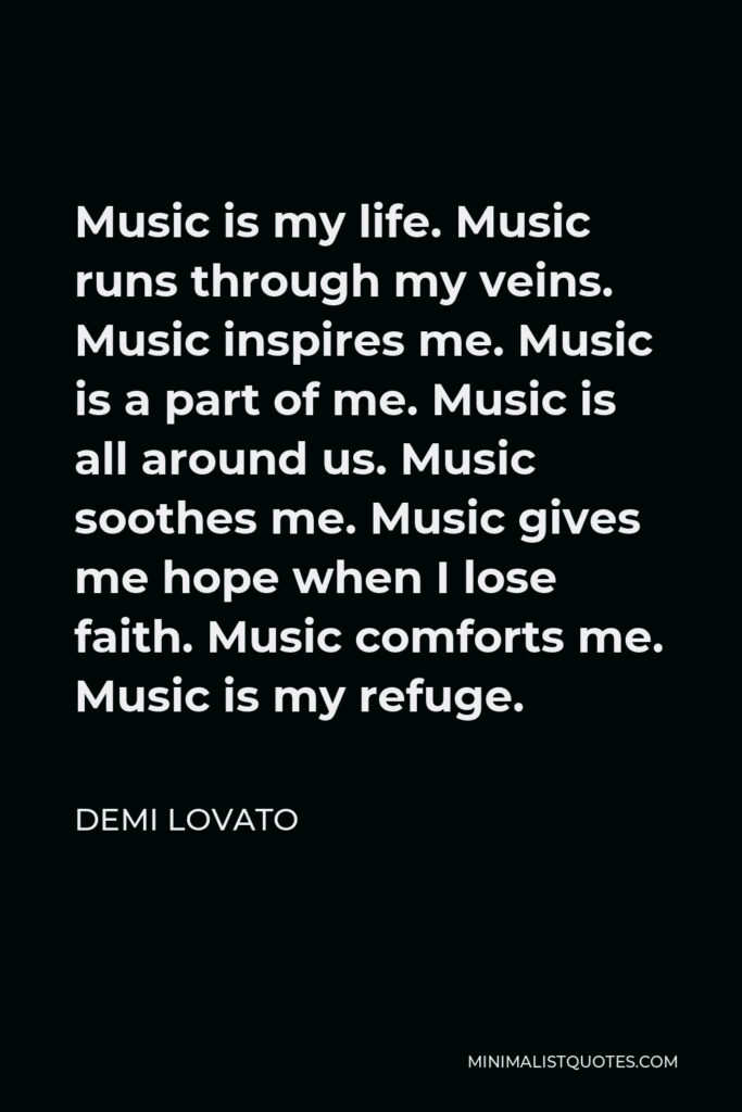 Demi Lovato Quote - Music is my life. Music runs through my veins. Music inspires me. Music is a part of me. Music is all around us. Music soothes me. Music gives me hope when I lose faith. Music comforts me. Music is my refuge.