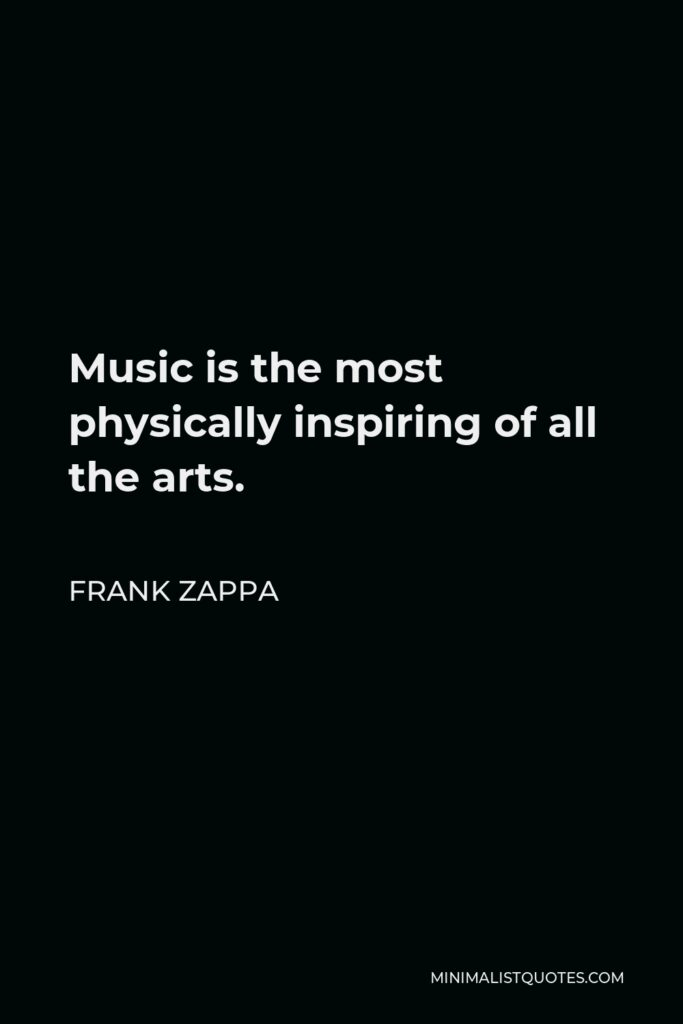 Frank Zappa Quote - Music is the most physically inspiring of all the arts.