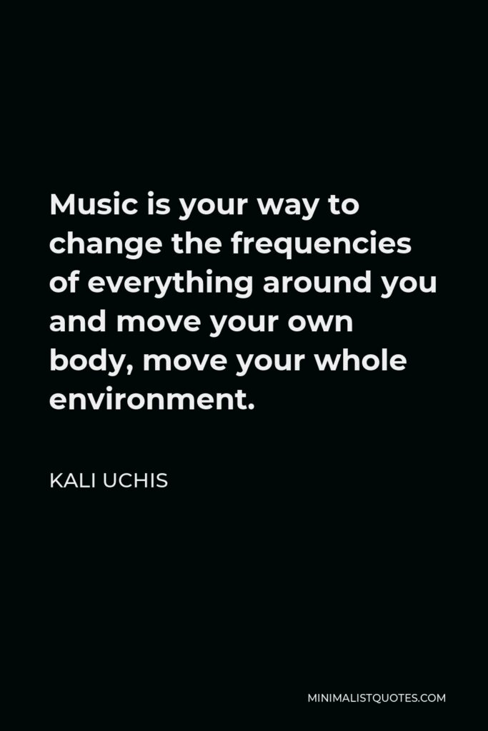 Kali Uchis Quote - Music is your way to change the frequencies of everything around you and move your own body, move your whole environment.