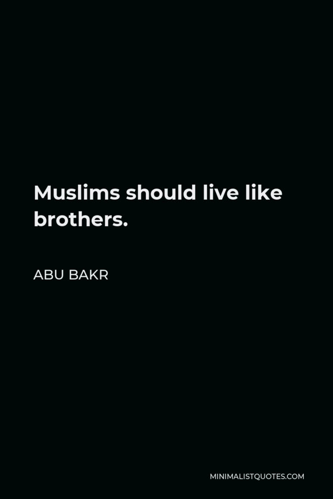 Abu Bakr Quote - Muslims should live like brothers.
